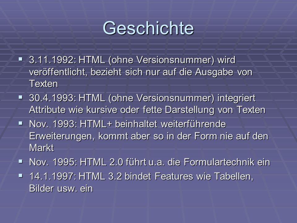 Geschichte 3.11.1992: HTML (ohne Versionsnummer) wird veröffentlicht, bezieht sich nur auf die Ausgabe von Texten 3.11.1992: HTML (ohne Versionsnummer) wird veröffentlicht, bezieht sich nur auf die Ausgabe von Texten 30.4.1993: HTML (ohne Versionsnummer) integriert Attribute wie kursive oder fette Darstellung von Texten 30.4.1993: HTML (ohne Versionsnummer) integriert Attribute wie kursive oder fette Darstellung von Texten Nov.
