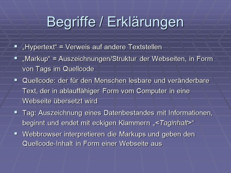 Begriffe / Erklärungen Hypertext = Verweis auf andere Textstellen Hypertext = Verweis auf andere Textstellen Markup = Auszeichnungen/Struktur der Webseiten, in Form von Tags im Quellcode Markup = Auszeichnungen/Struktur der Webseiten, in Form von Tags im Quellcode Quellcode: der für den Menschen lesbare und veränderbare Text, der in ablauffähiger Form vom Computer in eine Webseite übersetzt wird Quellcode: der für den Menschen lesbare und veränderbare Text, der in ablauffähiger Form vom Computer in eine Webseite übersetzt wird Tag: Auszeichnung eines Datenbestandes mit Informationen, beginnt und endet mit eckigen Klammern Tag: Auszeichnung eines Datenbestandes mit Informationen, beginnt und endet mit eckigen Klammern Webbrowser interpretieren die Markups und geben den Quellcode-Inhalt in Form einer Webseite aus Webbrowser interpretieren die Markups und geben den Quellcode-Inhalt in Form einer Webseite aus