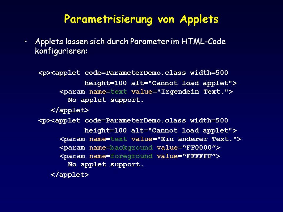 Parametrisierung von Applets Applets lassen sich durch Parameter im HTML-Code konfigurieren: <applet code=ParameterDemo.class width=500 height=100 alt= Cannot load applet > No applet support.