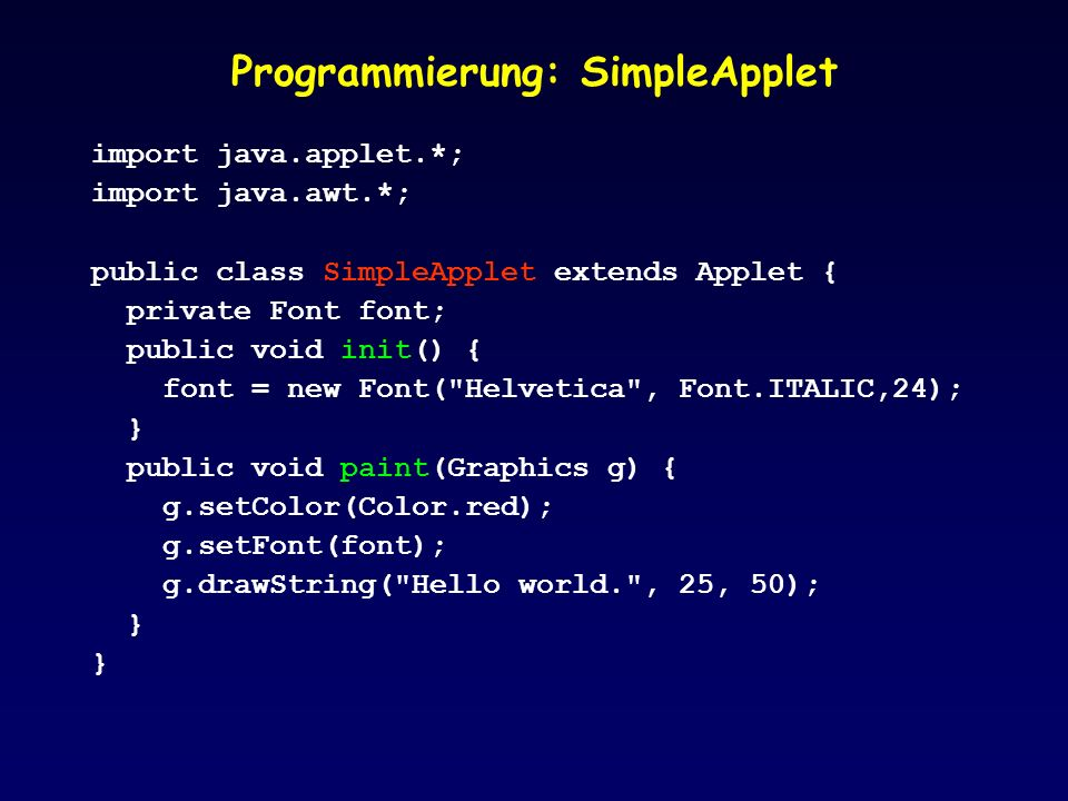 Programmierung: SimpleApplet import java.applet.*; import java.awt.*; public class SimpleApplet extends Applet { private Font font; public void init() { font = new Font( Helvetica , Font.ITALIC,24); } public void paint(Graphics g) { g.setColor(Color.red); g.setFont(font); g.drawString( Hello world. , 25, 50); }