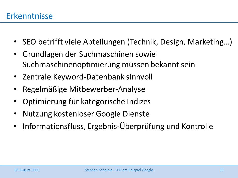 Erkenntnisse 28.August 2009Stephan Schaible - SEO am Beispiel Google11 SEO betrifft viele Abteilungen (Technik, Design, Marketing…) Grundlagen der Suc
