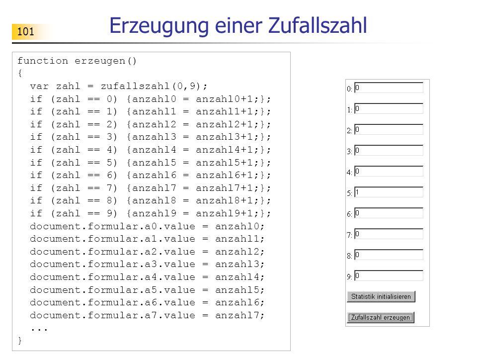 101 Erzeugung einer Zufallszahl function erzeugen() { var zahl = zufallszahl(0,9); if (zahl == 0) {anzahl0 = anzahl0+1;}; if (zahl == 1) {anzahl1 = an
