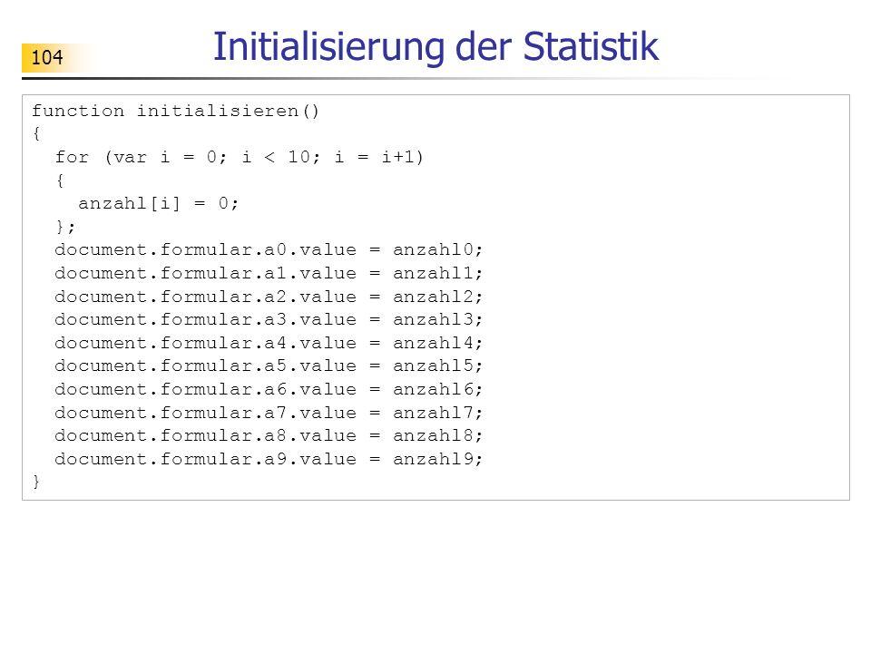 104 Initialisierung der Statistik function initialisieren() { for (var i = 0; i < 10; i = i+1) { anzahl[i] = 0; }; document.formular.a0.value = anzahl