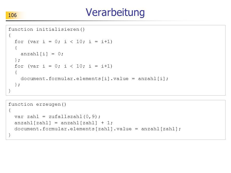 106 Verarbeitung function initialisieren() { for (var i = 0; i < 10; i = i+1) { anzahl[i] = 0; }; for (var i = 0; i < 10; i = i+1) { document.formular