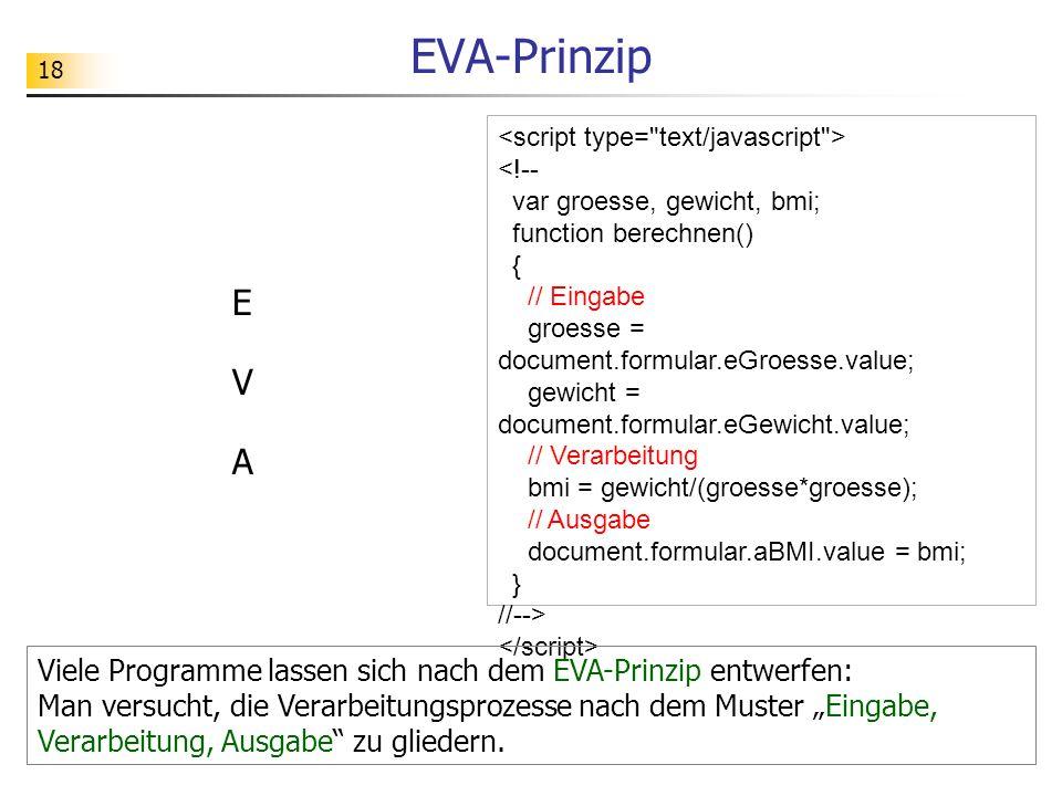 18 EVA-Prinzip Viele Programme lassen sich nach dem EVA-Prinzip entwerfen: Man versucht, die Verarbeitungsprozesse nach dem Muster Eingabe, Verarbeitu