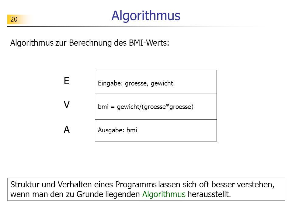 20 Algorithmus Eingabe: groesse, gewicht bmi = gewicht/(groesse*groesse) Ausgabe: bmi E V A Algorithmus zur Berechnung des BMI-Werts: Struktur und Ver