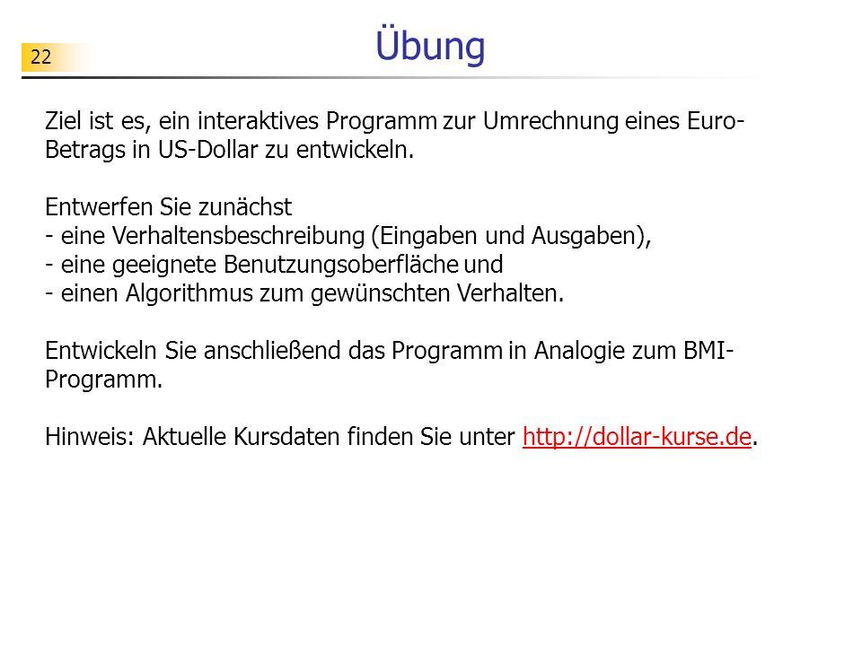 22 Übung Ziel ist es, ein interaktives Programm zur Umrechnung eines Euro- Betrags in US-Dollar zu entwickeln. Entwerfen Sie zunächst - eine Verhalten