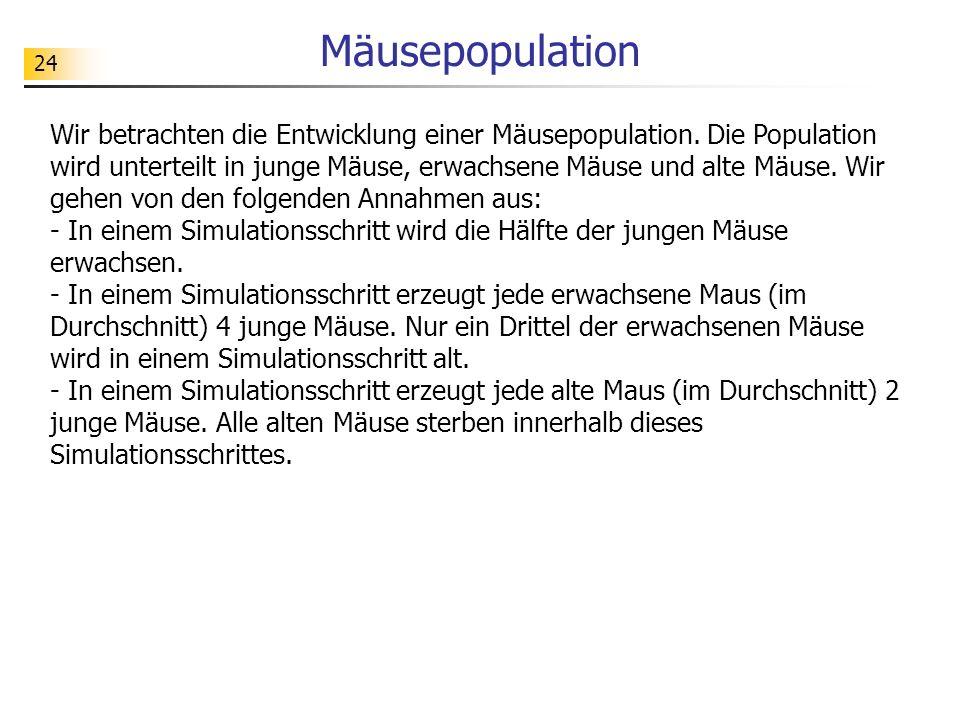 24 Mäusepopulation Wir betrachten die Entwicklung einer Mäusepopulation. Die Population wird unterteilt in junge Mäuse, erwachsene Mäuse und alte Mäus
