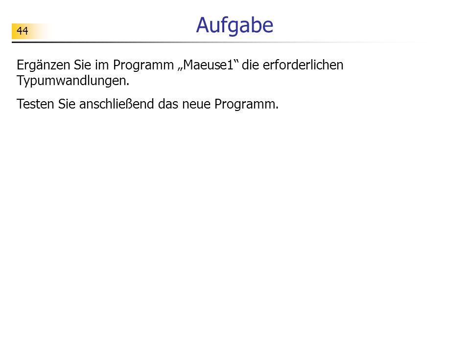 44 Aufgabe Ergänzen Sie im Programm Maeuse1 die erforderlichen Typumwandlungen. Testen Sie anschließend das neue Programm.