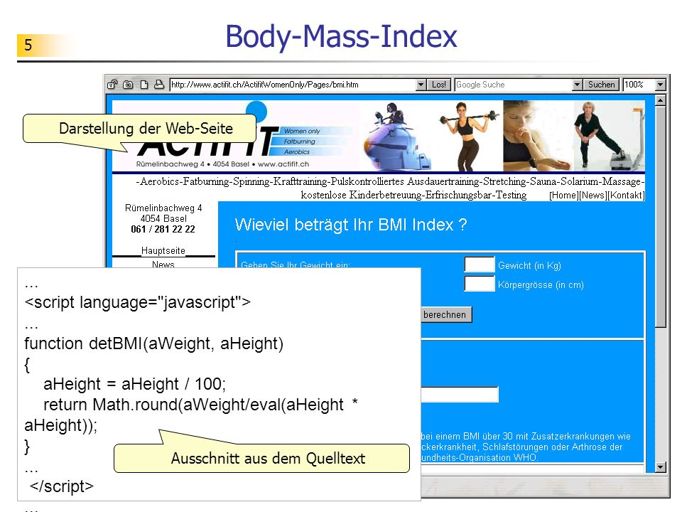 5 Body-Mass-Index...... function detBMI(aWeight, aHeight) { aHeight = aHeight / 100; return Math.round(aWeight/eval(aHeight * aHeight)); }...... Darst