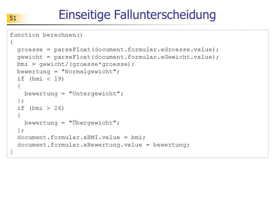 51 Einseitige Fallunterscheidung function berechnen() { groesse = parseFloat(document.formular.eGroesse.value); gewicht = parseFloat(document.formular