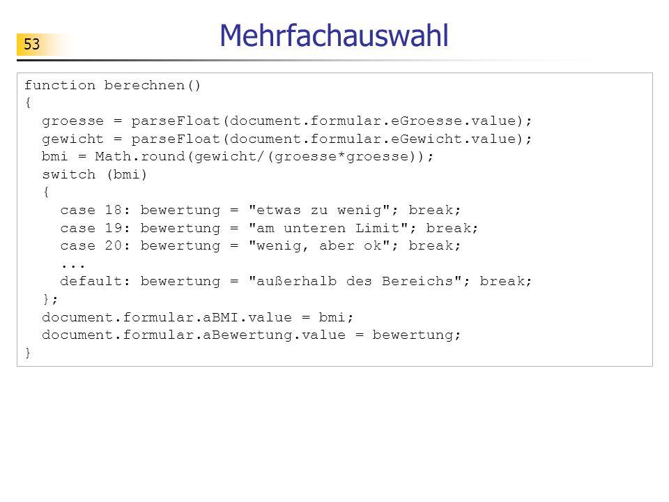 53 Mehrfachauswahl function berechnen() { groesse = parseFloat(document.formular.eGroesse.value); gewicht = parseFloat(document.formular.eGewicht.valu