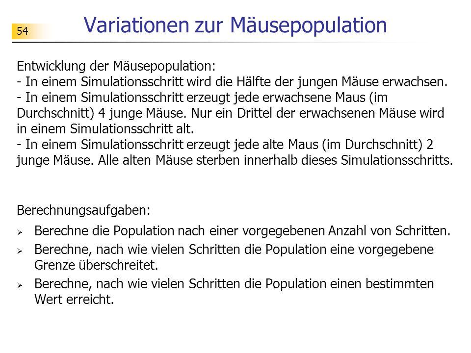 54 Variationen zur Mäusepopulation Entwicklung der Mäusepopulation: - In einem Simulationsschritt wird die Hälfte der jungen Mäuse erwachsen. - In ein