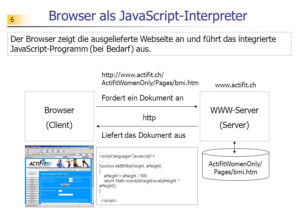 6 Browser als JavaScript-Interpreter Browser (Client) WWW-Server (Server) Fordert ein Dokument an Liefert das Dokument aus www.actifit.ch ActifitWomen