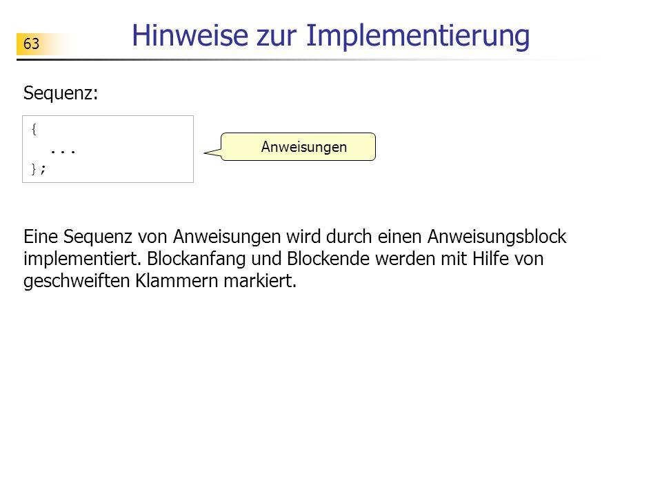 63 Hinweise zur Implementierung Sequenz: Anweisungen {... }; Eine Sequenz von Anweisungen wird durch einen Anweisungsblock implementiert. Blockanfang