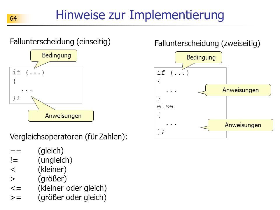 64 Hinweise zur Implementierung Fallunterscheidung (zweiseitig) Fallunterscheidung (einseitig) Vergleichsoperatoren (für Zahlen): == (gleich) != (ungl
