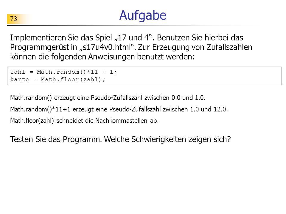 73 Aufgabe Implementieren Sie das Spiel 17 und 4. Benutzen Sie hierbei das Programmgerüst in s17u4v0.html. Zur Erzeugung von Zufallszahlen können die