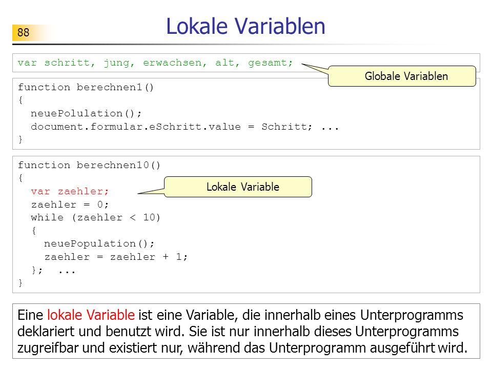 88 Lokale Variablen function berechnen1() { neuePolulation(); document.formular.eSchritt.value = Schritt;... } function berechnen10() { var zaehler; z