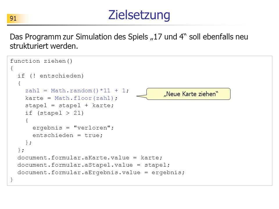 91 Zielsetzung Das Programm zur Simulation des Spiels 17 und 4 soll ebenfalls neu strukturiert werden. function ziehen() { if (! entschieden) { zahl =