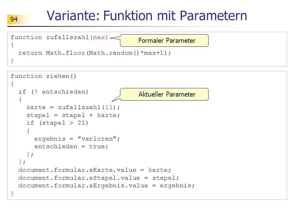 94 Variante: Funktion mit Parametern function ziehen() { if (! entschieden) { karte = zufallszahl(11); stapel = stapel + karte; if (stapel > 21) { erg