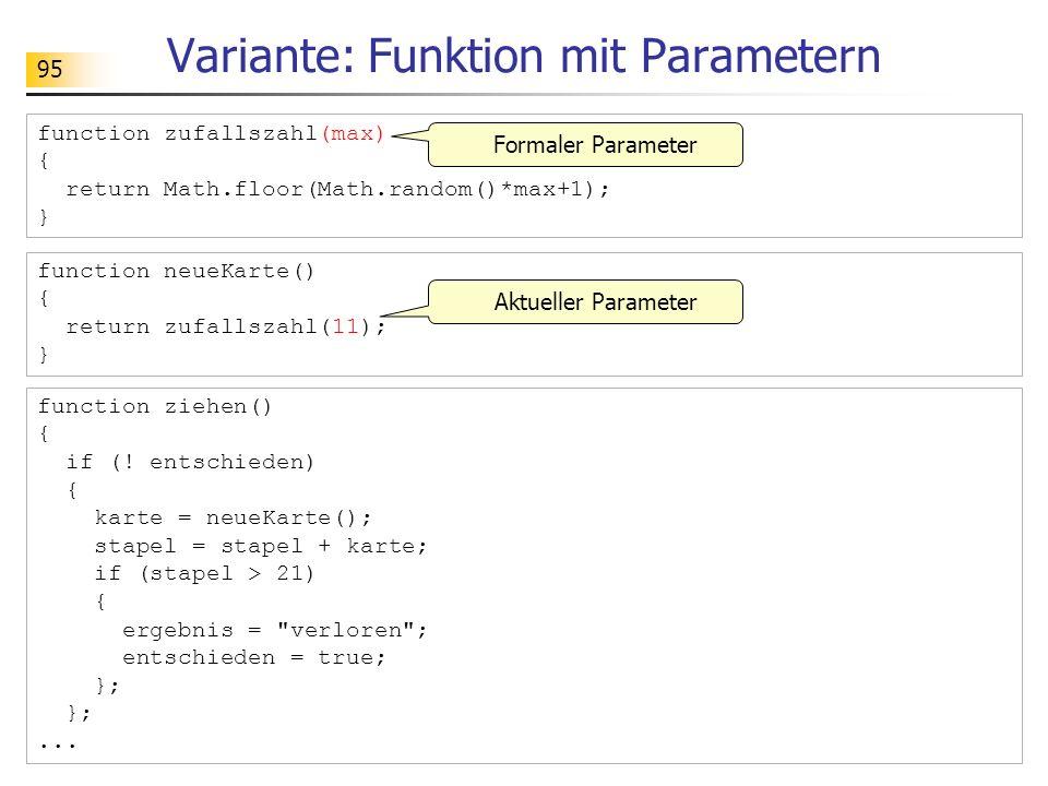 95 Variante: Funktion mit Parametern function ziehen() { if (! entschieden) { karte = neueKarte(); stapel = stapel + karte; if (stapel > 21) { ergebni