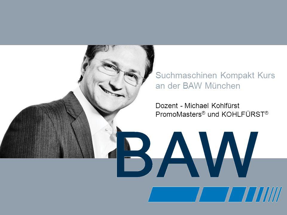 KOHLFÜRST INTERNET MARKETING COACHING & BERATUNG www.kohlfuerst.at – Folie 1 von 48 Suchmaschinen Kompakt Kurs an der BAW München Dozent - Michael Kohlfürst PromoMasters ® und KOHLFÜRST ®