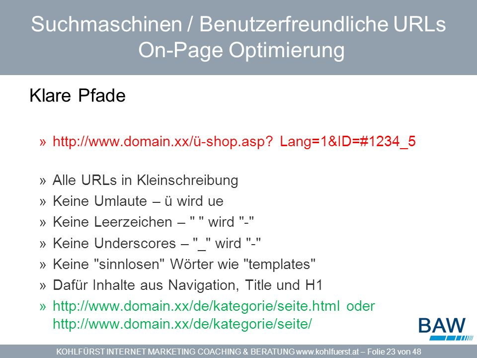 KOHLFÜRST INTERNET MARKETING COACHING & BERATUNG www.kohlfuerst.at – Folie 23 von 48 Suchmaschinen / Benutzerfreundliche URLs On-Page Optimierung Klare Pfade »http://www.domain.xx/ü-shop.asp.
