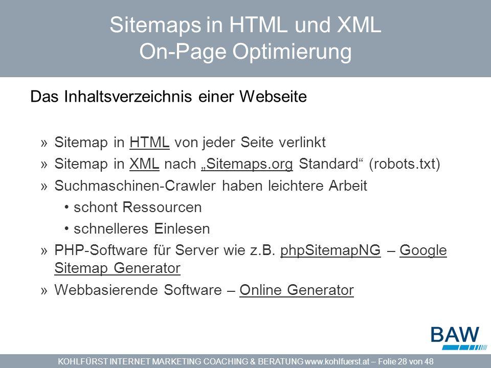 KOHLFÜRST INTERNET MARKETING COACHING & BERATUNG www.kohlfuerst.at – Folie 28 von 48 Sitemaps in HTML und XML On-Page Optimierung Das Inhaltsverzeichnis einer Webseite »Sitemap in HTML von jeder Seite verlinktHTML »Sitemap in XML nach Sitemaps.org Standard (robots.txt)XMLSitemaps.org »Suchmaschinen-Crawler haben leichtere Arbeit schont Ressourcen schnelleres Einlesen »PHP-Software für Server wie z.B.