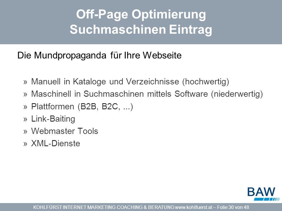 KOHLFÜRST INTERNET MARKETING COACHING & BERATUNG www.kohlfuerst.at – Folie 30 von 48 Off-Page Optimierung Suchmaschinen Eintrag Die Mundpropaganda für Ihre Webseite »Manuell in Kataloge und Verzeichnisse (hochwertig) »Maschinell in Suchmaschinen mittels Software (niederwertig) »Plattformen (B2B, B2C,...) »Link-Baiting »Webmaster Tools »XML-Dienste