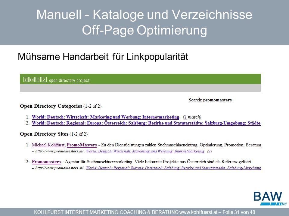 KOHLFÜRST INTERNET MARKETING COACHING & BERATUNG www.kohlfuerst.at – Folie 31 von 48 Manuell - Kataloge und Verzeichnisse Off-Page Optimierung Mühsame Handarbeit für Linkpopularität