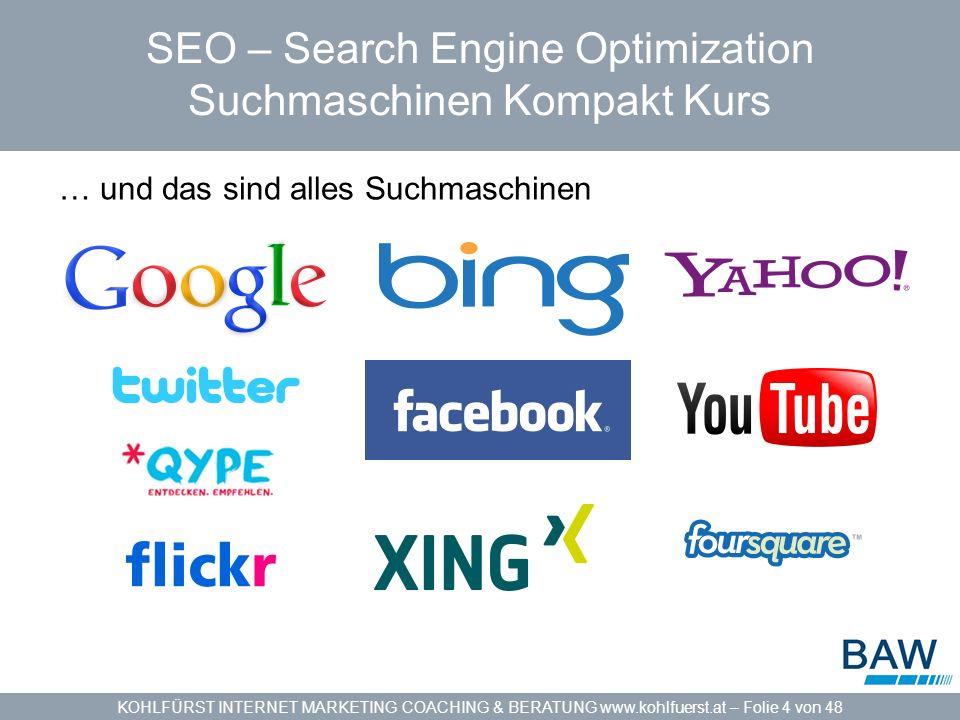 KOHLFÜRST INTERNET MARKETING COACHING & BERATUNG www.kohlfuerst.at – Folie 4 von 48 SEO – Search Engine Optimization Suchmaschinen Kompakt Kurs … und das sind alles Suchmaschinen