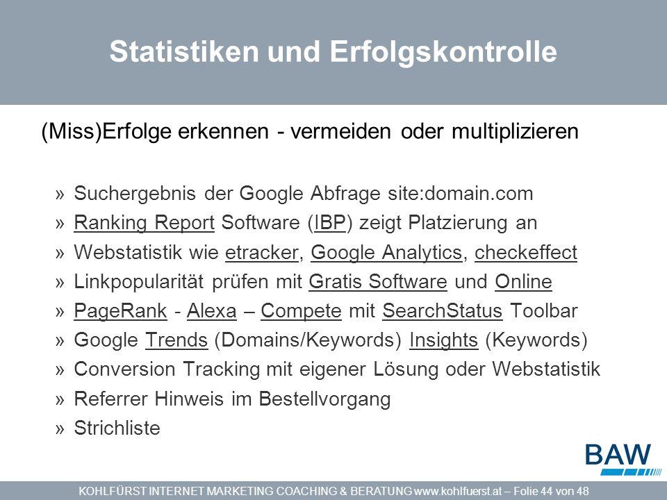 KOHLFÜRST INTERNET MARKETING COACHING & BERATUNG www.kohlfuerst.at – Folie 44 von 48 Statistiken und Erfolgskontrolle (Miss)Erfolge erkennen - vermeiden oder multiplizieren »Suchergebnis der Google Abfrage site:domain.com »Ranking Report Software (IBP) zeigt Platzierung anRanking ReportIBP »Webstatistik wie etracker, Google Analytics, checkeffectetrackerGoogle Analyticscheckeffect »Linkpopularität prüfen mit Gratis Software und OnlineGratis SoftwareOnline »PageRank - Alexa – Compete mit SearchStatus ToolbarPageRankAlexaCompeteSearchStatus »Google Trends (Domains/Keywords) Insights (Keywords)TrendsInsights »Conversion Tracking mit eigener Lösung oder Webstatistik »Referrer Hinweis im Bestellvorgang »Strichliste