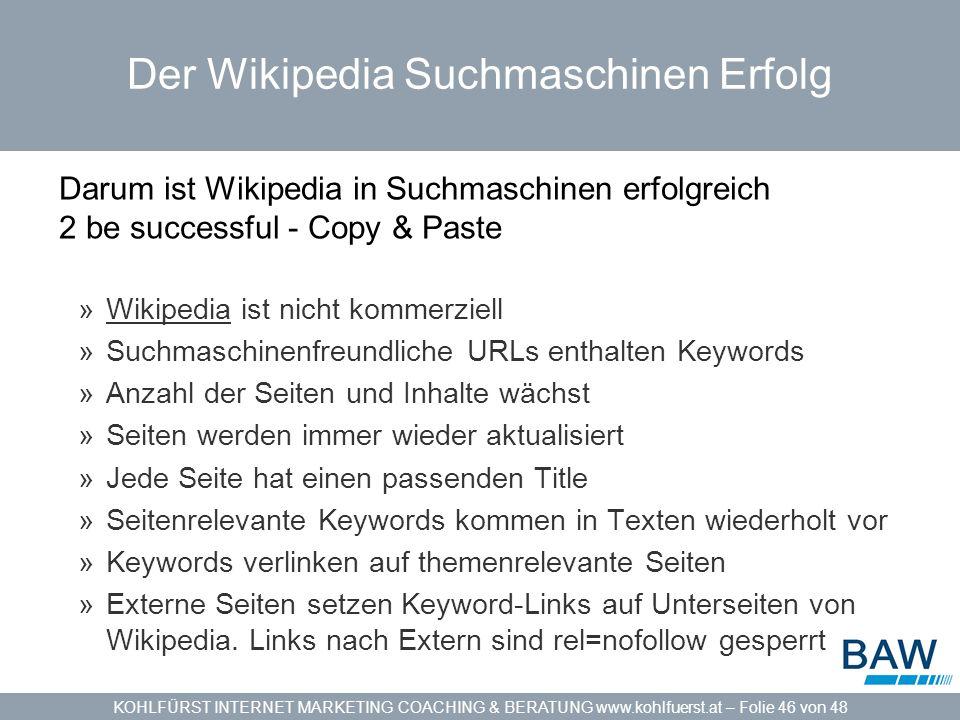 KOHLFÜRST INTERNET MARKETING COACHING & BERATUNG www.kohlfuerst.at – Folie 46 von 48 Der Wikipedia Suchmaschinen Erfolg Darum ist Wikipedia in Suchmaschinen erfolgreich 2 be successful - Copy & Paste »Wikipedia ist nicht kommerziellWikipedia »Suchmaschinenfreundliche URLs enthalten Keywords »Anzahl der Seiten und Inhalte wächst »Seiten werden immer wieder aktualisiert »Jede Seite hat einen passenden Title »Seitenrelevante Keywords kommen in Texten wiederholt vor »Keywords verlinken auf themenrelevante Seiten »Externe Seiten setzen Keyword-Links auf Unterseiten von Wikipedia.