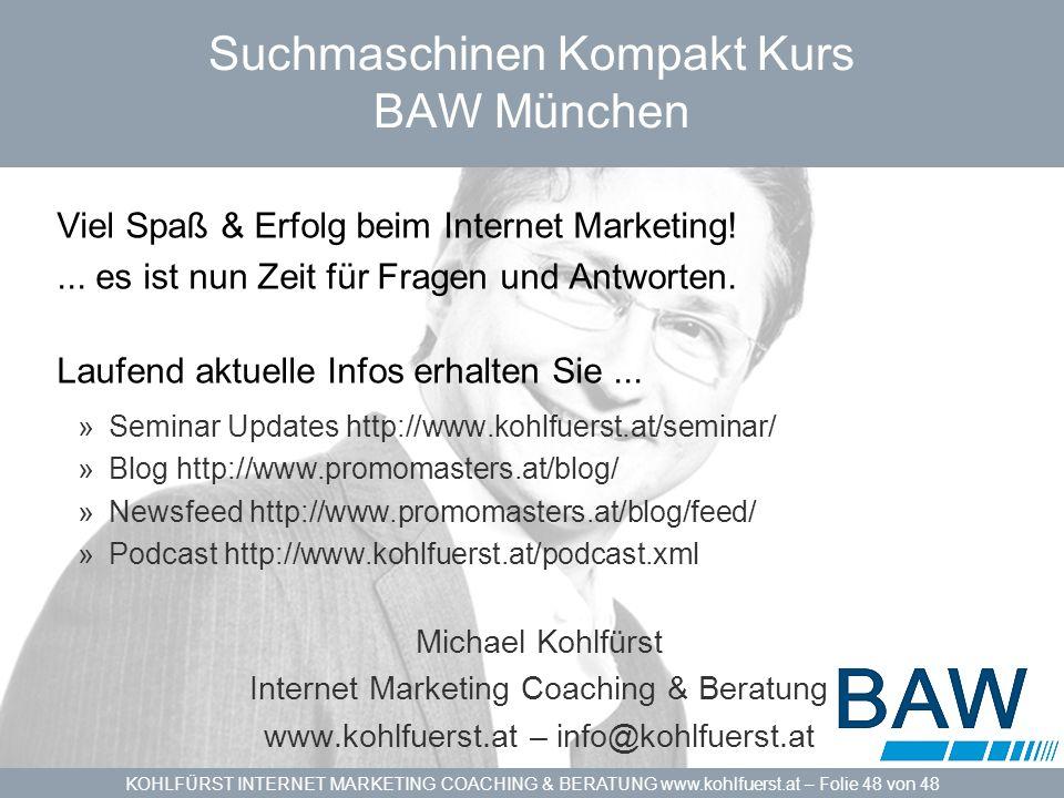 KOHLFÜRST INTERNET MARKETING COACHING & BERATUNG www.kohlfuerst.at – Folie 48 von 48 Suchmaschinen Kompakt Kurs BAW München Viel Spaß & Erfolg beim Internet Marketing!...