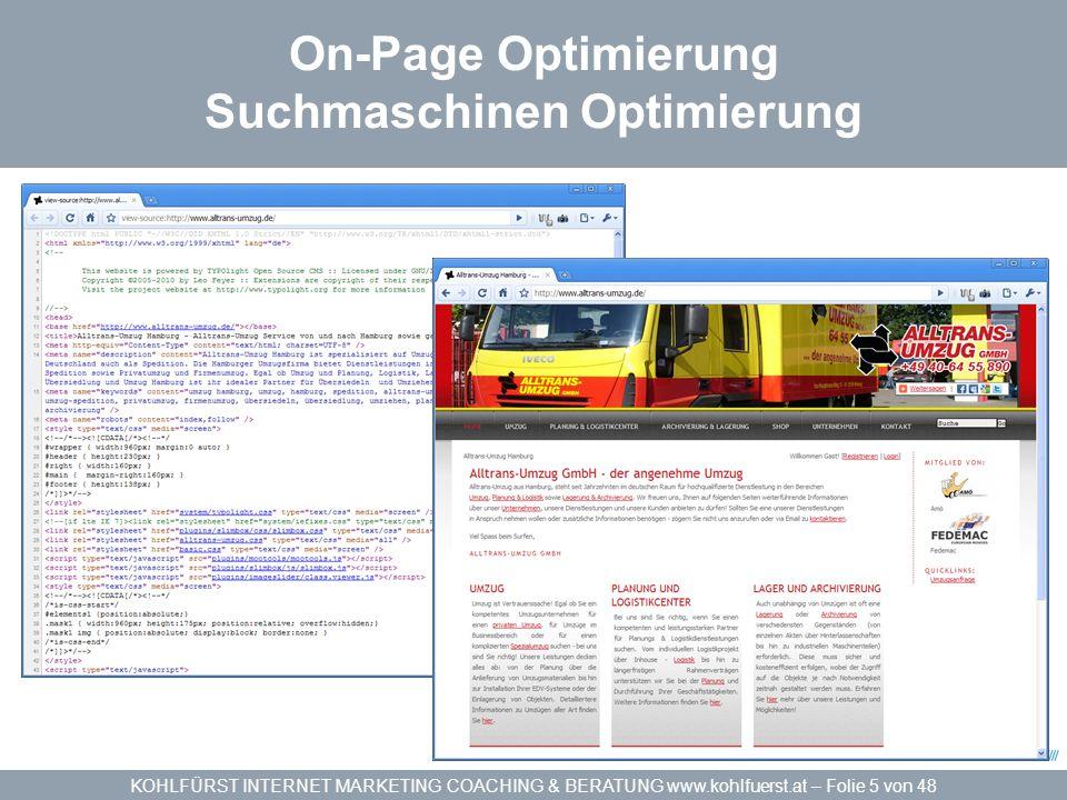 KOHLFÜRST INTERNET MARKETING COACHING & BERATUNG www.kohlfuerst.at – Folie 6 von 48 On-Page Optimierung Suchmaschinen Optimierung Die Grundlage für gute Positionen und Klickraten »Zielgruppenorientierte Keywords und Keyphrases werden verwendet für … »Suchmaschinen/Benutzerfreundliche URLs »Aussagekräftige Meta Tags »Wachsende und sich ändernde Inhalte/Content »Verlinkungen innerhalb der Webseite (und von Extern) »Sitemaps in HTML / XML