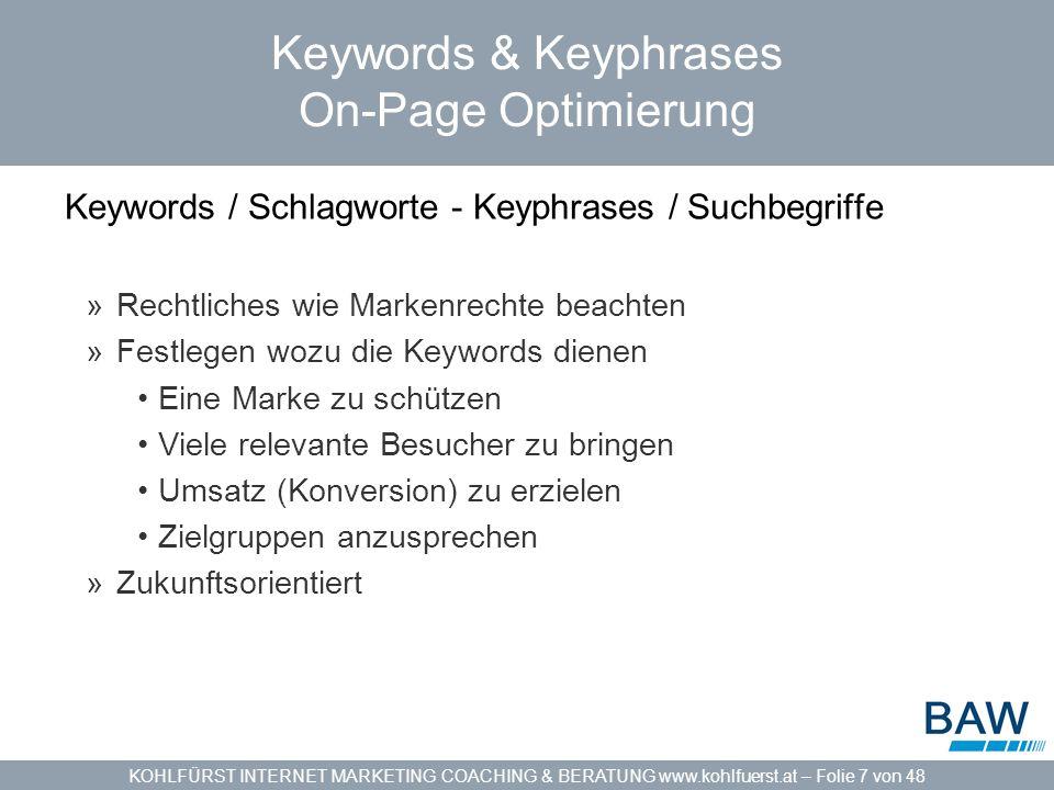 KOHLFÜRST INTERNET MARKETING COACHING & BERATUNG www.kohlfuerst.at – Folie 7 von 48 Keywords & Keyphrases On-Page Optimierung Keywords / Schlagworte - Keyphrases / Suchbegriffe »Rechtliches wie Markenrechte beachten »Festlegen wozu die Keywords dienen Eine Marke zu schützen Viele relevante Besucher zu bringen Umsatz (Konversion) zu erzielen Zielgruppen anzusprechen »Zukunftsorientiert