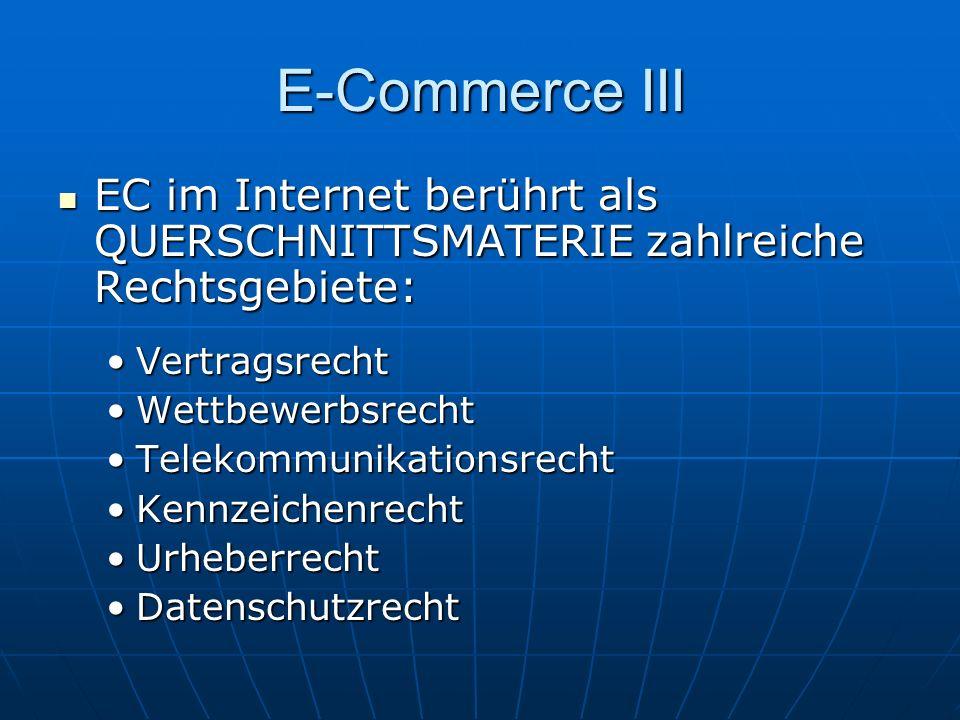E-Commerce III EC im Internet berührt als QUERSCHNITTSMATERIE zahlreiche Rechtsgebiete: EC im Internet berührt als QUERSCHNITTSMATERIE zahlreiche Rechtsgebiete: VertragsrechtVertragsrecht WettbewerbsrechtWettbewerbsrecht TelekommunikationsrechtTelekommunikationsrecht KennzeichenrechtKennzeichenrecht UrheberrechtUrheberrecht DatenschutzrechtDatenschutzrecht