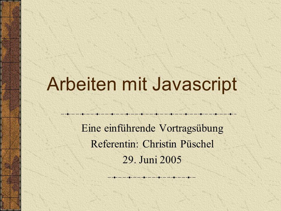 Arbeiten mit Javascript Eine einführende Vortragsübung Referentin: Christin Püschel 29. Juni 2005