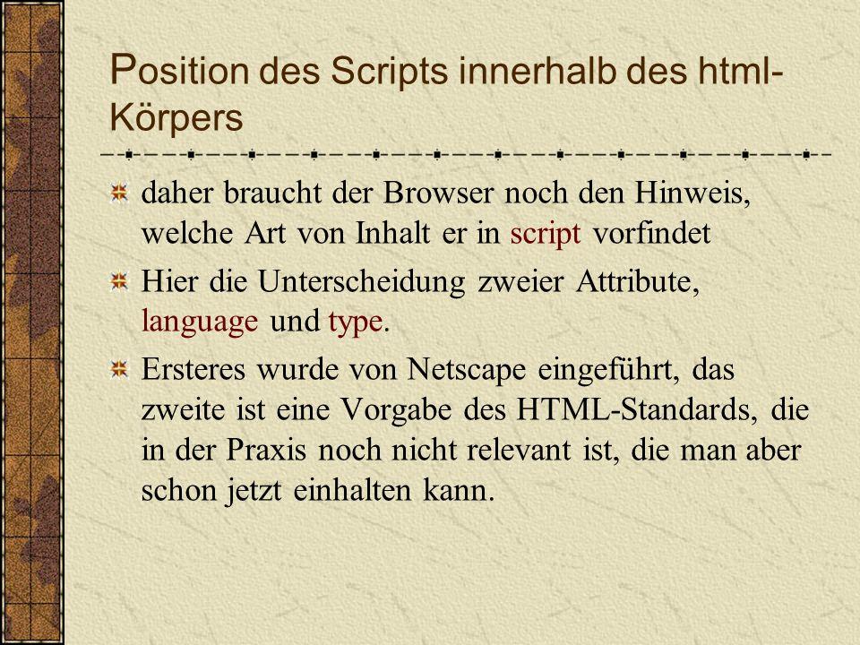 P osition des Scripts innerhalb des html- Körpers Das Element darf (fast) überall in einer Webseite enthalten sein Aber: es ist sinnvoll, script im Element head unterzubringen Außerdem sagt der Name des Elements noch gar nichts darüber aus, um welche Programmiersprache es sich bei dem Inhalt handelt