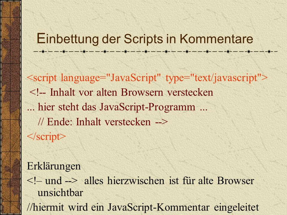 E inbettung der Scripts in Kommentare Problem: was machen Browser mit JavaScript- Programmen, wenn sie diese nicht lesen können.