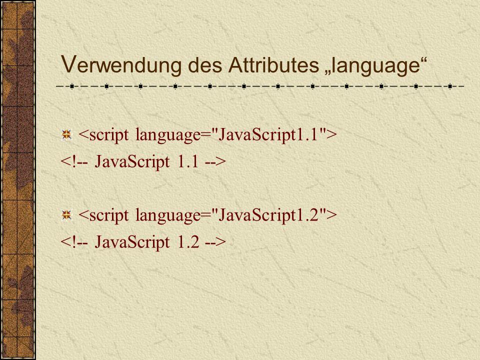 V erwendung des Attributes language Es gibt mittlerweile von JavaScript mehrere Versionen der Browser muss erkennen können, um welche Version es sich handelt wird eine andere Version als 1.0.
