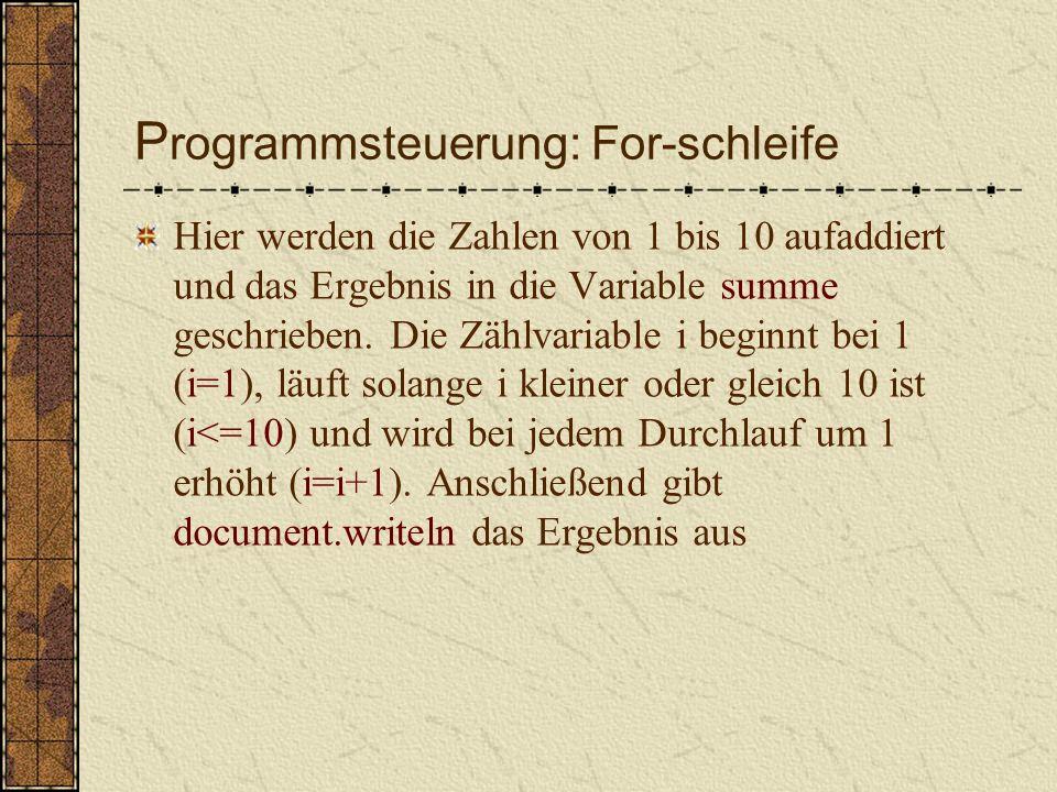 P rogrammsteuerung: For-schleife Anweisungsfolge für eine bestimmte Anzahl an Durchläufen wiederholt Zum Beispiel var summe = 0; for (var i=1 ; i<=10 ; i=i+1) { summe = summe + 1; } document.writeln( Ergebnis ist: ,summe);