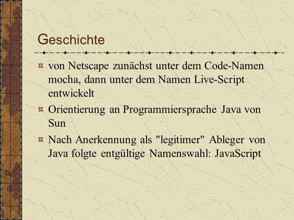 G eschichte von Netscape zunächst unter dem Code-Namen mocha, dann unter dem Namen Live-Script entwickelt Orientierung an Programmiersprache Java von Sun Nach Anerkennung als legitimer Ableger von Java folgte entgültige Namenswahl: JavaScript