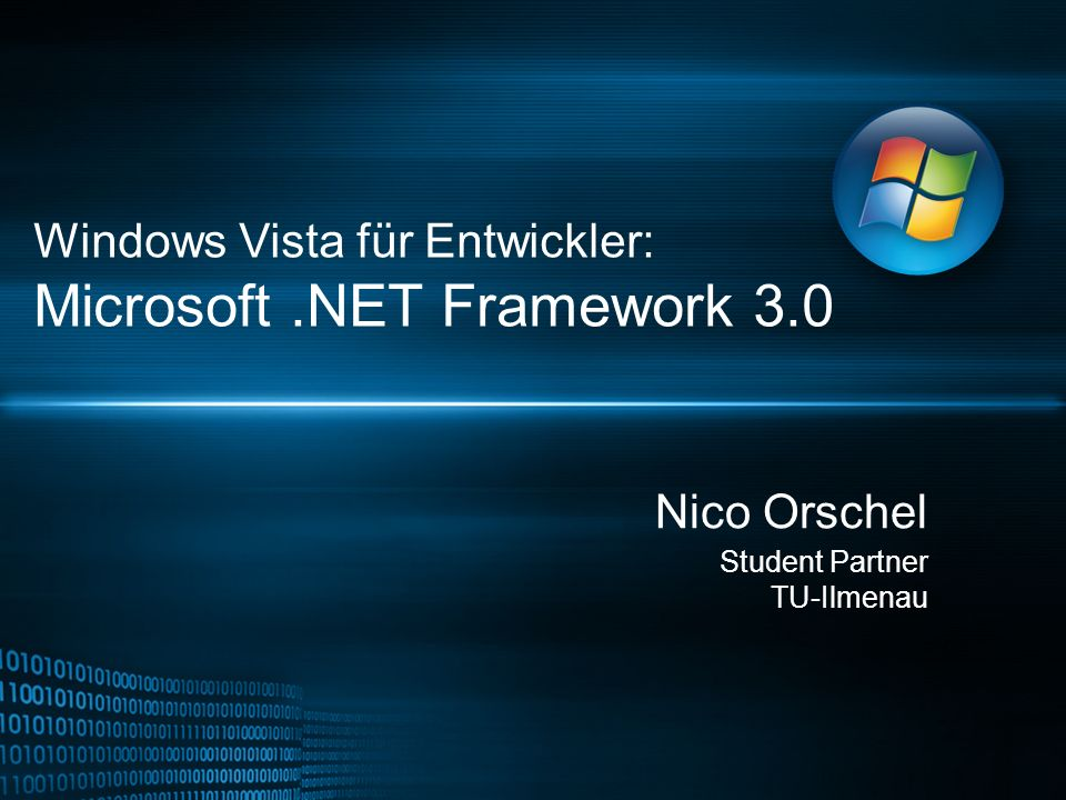 Windows Vista für Entwickler: Microsoft.NET Framework 3.0 Nico Orschel Student Partner TU-Ilmenau