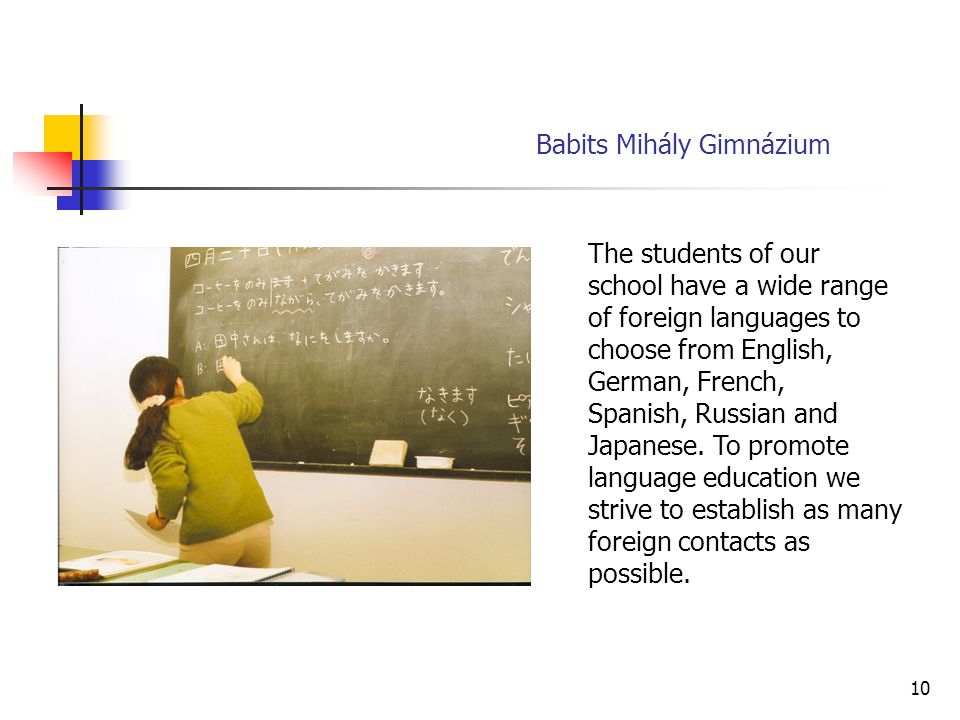 10 Babits Mihály Gimnázium The students of our school have a wide range of foreign languages to choose from English, German, French, Spanish, Russian