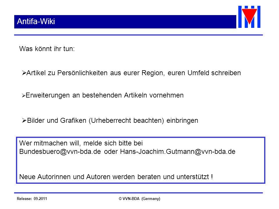 Release: 09.2011© VVN-BDA (Germany) Antifa-Wiki Artikel zu Persönlichkeiten aus eurer Region, euren Umfeld schreiben Erweiterungen an bestehenden Artikeln vornehmen Bilder und Grafiken (Urheberrecht beachten) einbringen Was könnt ihr tun: Wer mitmachen will, melde sich bitte bei Bundesbuero@vvn-bda.de oder Hans-Joachim.Gutmann@vvn-bda.de Neue Autorinnen und Autoren werden beraten und unterstützt !