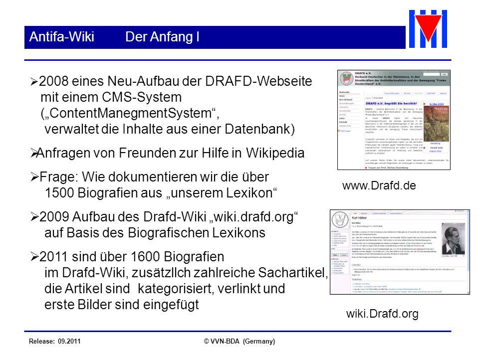 Release: 09.2011© VVN-BDA (Germany) Antifa-WikiDer Anfang I 2008 eines Neu-Aufbau der DRAFD-Webseite mit einem CMS-System (ContentManegmentSystem, verwaltet die Inhalte aus einer Datenbank) Anfragen von Freunden zur Hilfe in Wikipedia Frage: Wie dokumentieren wir die über 1500 Biografien aus unserem Lexikon 2009 Aufbau des Drafd-Wiki wiki.drafd.org auf Basis des Biografischen Lexikons 2011 sind über 1600 Biografien im Drafd-Wiki, zusätzllch zahlreiche Sachartikel, die Artikel sind kategorisiert, verlinkt und erste Bilder sind eingefügt www.Drafd.de wiki.Drafd.org