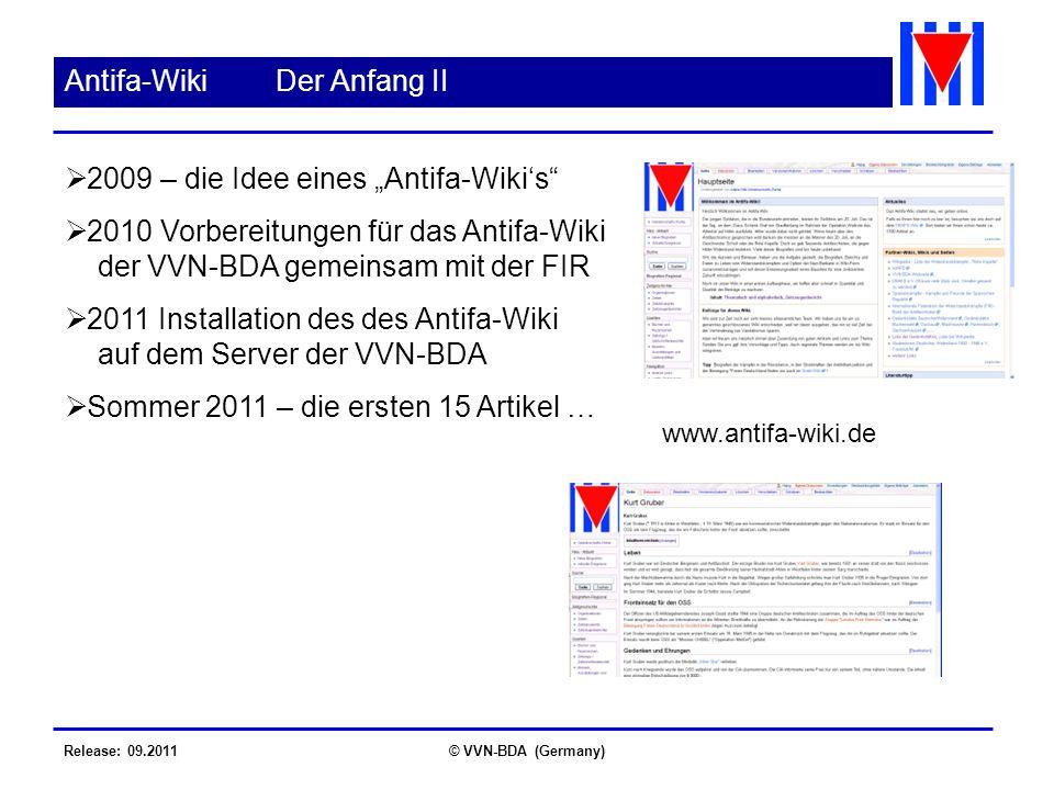 Release: 09.2011© VVN-BDA (Germany) Antifa-WikiDer Anfang II 2009 – die Idee eines Antifa-Wikis 2010 Vorbereitungen für das Antifa-Wiki der VVN-BDA gemeinsam mit der FIR 2011 Installation des des Antifa-Wiki auf dem Server der VVN-BDA Sommer 2011 – die ersten 15 Artikel … www.antifa-wiki.de