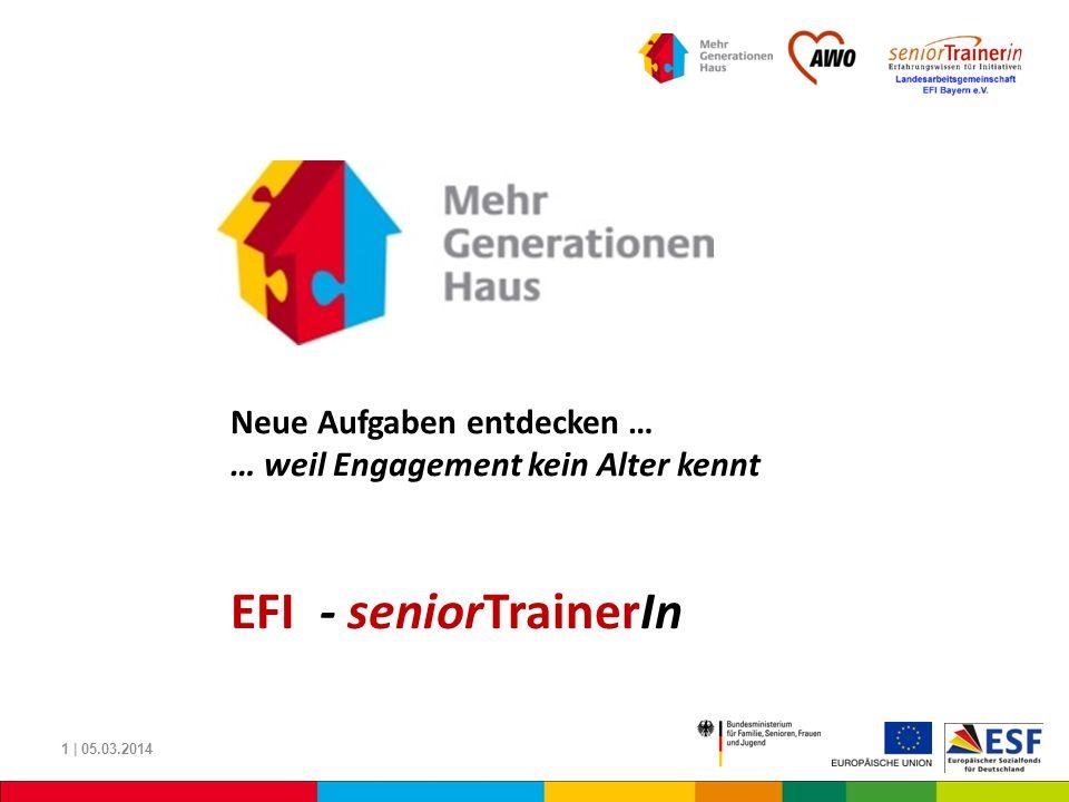 1 | 05.03.2014 Neue Aufgaben entdecken … … weil Engagement kein Alter kennt EFI - seniorTrainerIn