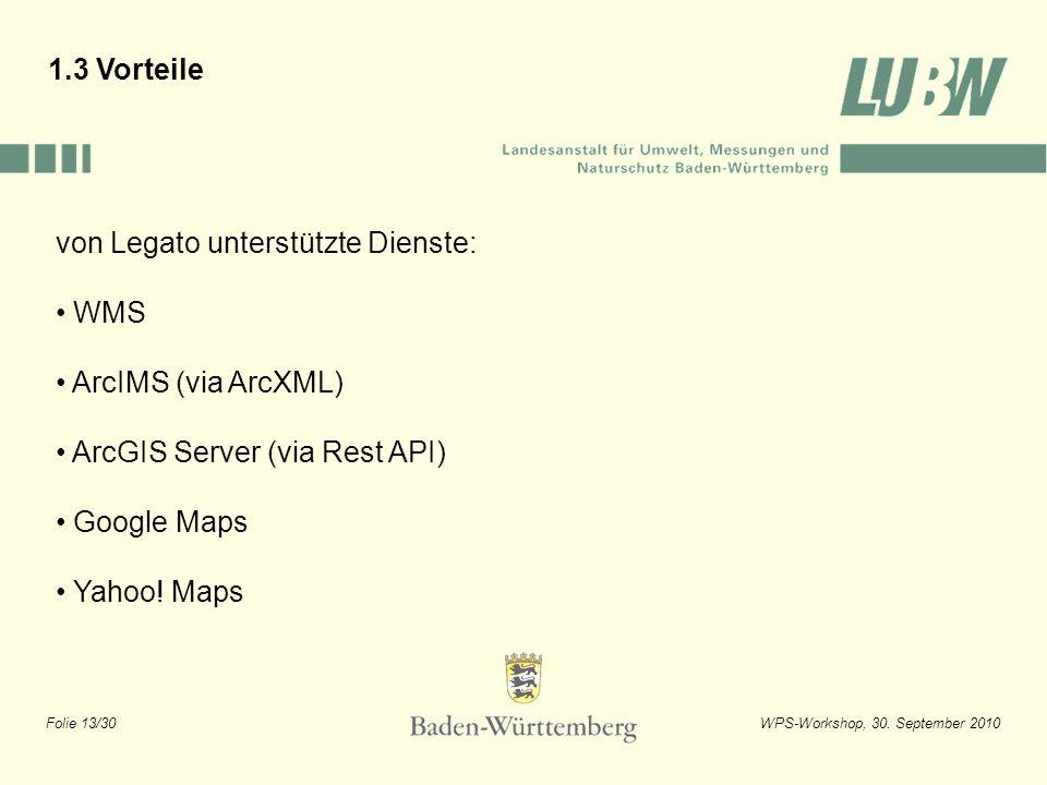 Folie 13/30WPS-Workshop, 30. September 2010 1.3 Vorteile von Legato unterstützte Dienste: WMS ArcIMS (via ArcXML) ArcGIS Server (via Rest API) Google